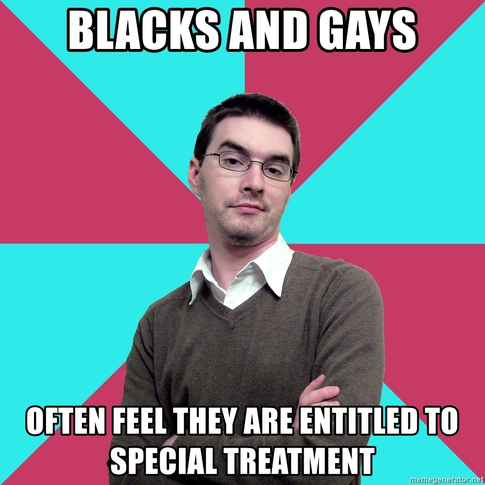 Privilege Denying Dude - BLACKS AND GAYS often FEEL THEY ARE ENTITLED to special treatment