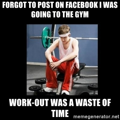 Annoying Gym Newbie - Forgot to post on facebook i was going to the gym Work-out was a waste of time
