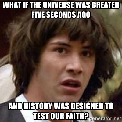 Conspiracy Keanu - what if the universe was created five seconds ago and history was designed to test our faith?
