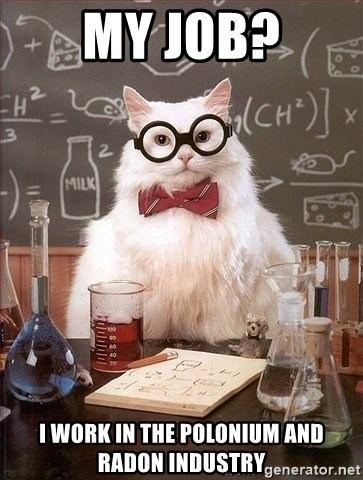 Chemist cat - My job? i work in the polonium and radon industry