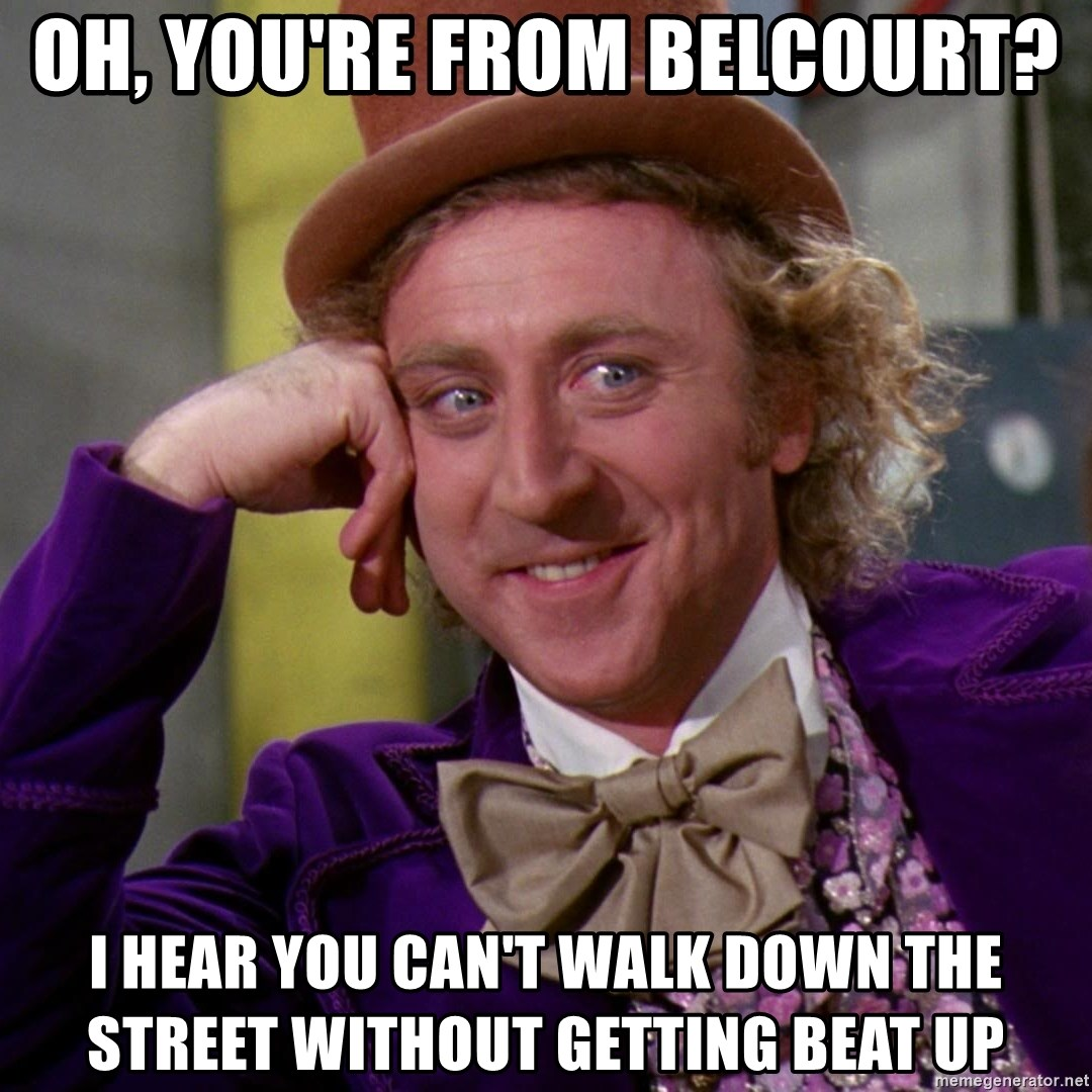 Willy Wonka - oh, you're from belcourt? i hear you can't walk down the street without getting beat up
