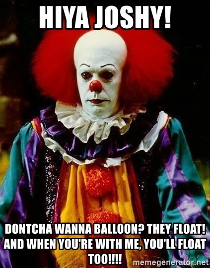 it clown stephen king - Hiya joshy! dontcha wanna balloon? they float! and when you're with me, you'll float too!!!!