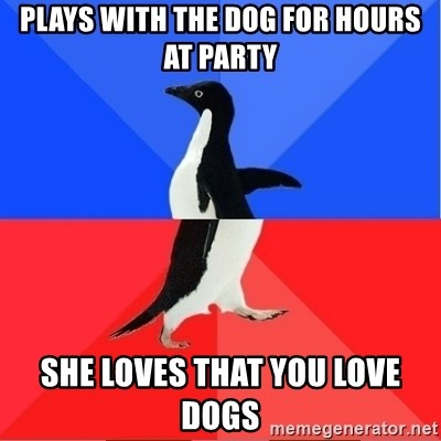 Socially Awkward to Awesome Penguin - Plays with the dog for hours at party she loves that you love dogs
