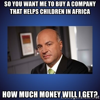 Kevin O'Leary - So you wanT me to buY a company that helps children in Africa HoW much money will I get?