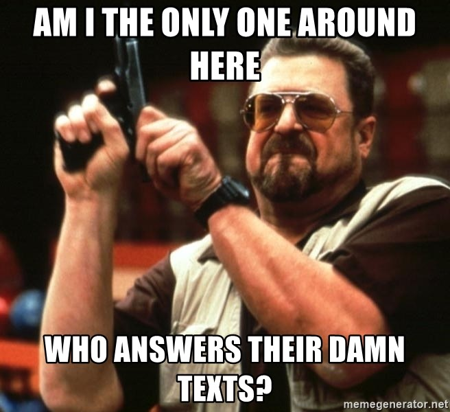 Big Lebowski - Am i the only one around here who answers their damn texts?