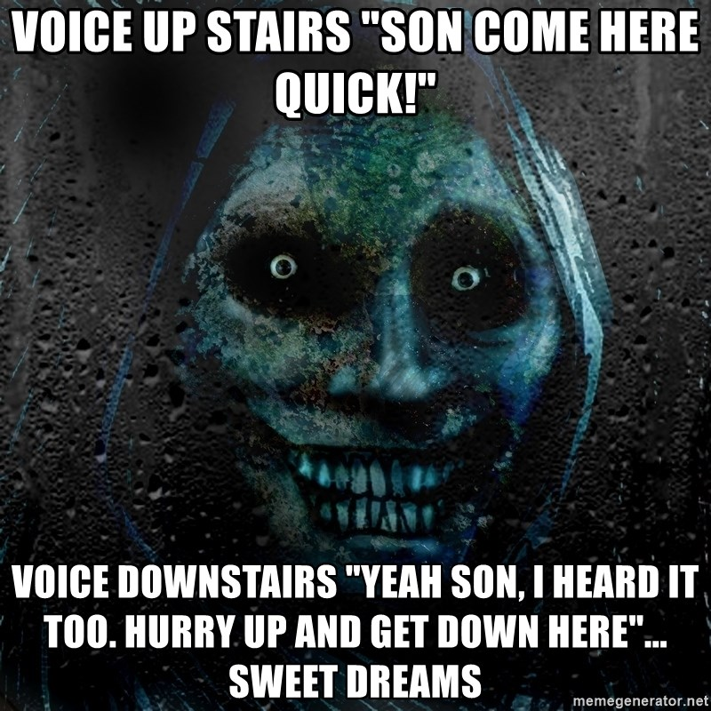 "Real Scary Guy - voice up stairs ""son come here quick!"" voice downstairs ""yeah son, i heard it too. hurry up and get down here""... sweet dreams"