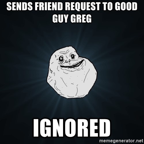 Forever Alone - Sends friend request to good guy greg Ignored