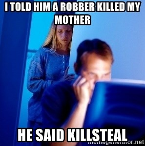 Internet Husband - I told him a robber killed my mother he said killsteal