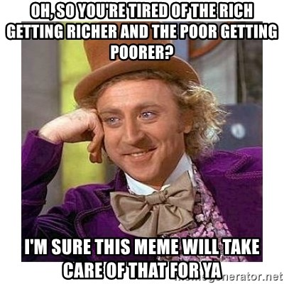 Willy Wanka - Oh, so you're tired of the rich getting richer and the poor getting poorer? i'm sure this meme will take care of that for ya