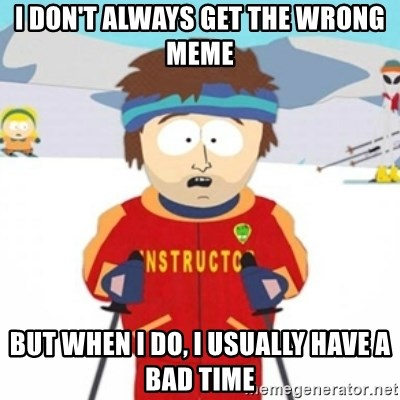 Bad time ski instructor 1 - I don't always get the wrong meme but when I do, I usually have a bad time
