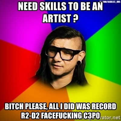 Advice Skrillex - Need skills to be an artist ? Bitch please, all i did was record r2-d2 facefucking c3p0