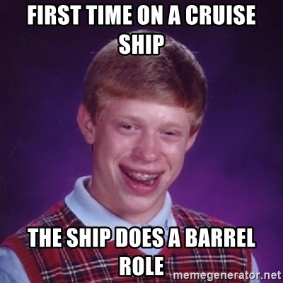 Bad Luck Brian - first time on a cruise ship the ship does a barrel role