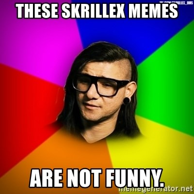 Advice Skrillex - These skrillex memes are not funny.