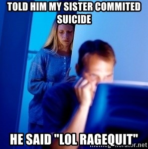 "Internet Husband - told him my sister commited suicide he said ""lol ragequit"""