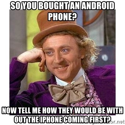 Willy Wanka - SO YOU BOUGHT AN ANDROID PHONE? nOW tELL ME HOW THEY WOULD BE WITH OUT THE IPHONE COMING FIRST?