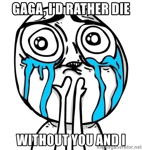 CuteGuy - GAGA, I'D RATHER DIE WITHOUT YOU AND I