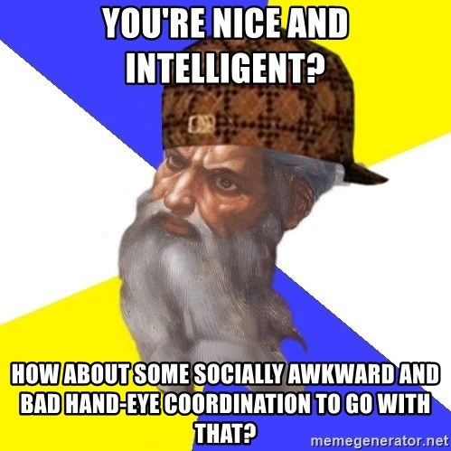 Scumbag God - You're nice and intelligent? How about some socially awkward and bad hand-Eye coordination to go with that?