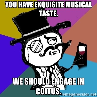 gentleman - You have exquisite musical taste. We should engage in coitus.