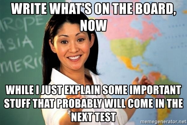 Unhelpful High School Teacher - Write what's on the board, now while i just explain some important stuff that probably will come in the next test