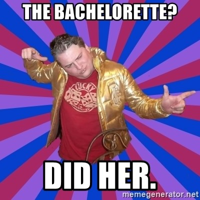 Gold Jacket Guy - the bachelorette? did her.
