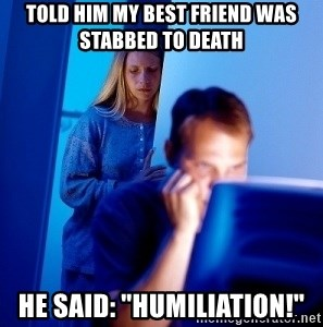 "Internet Husband - TOLD HIM my best friend was stabbed to death HE SAID: ""HUmiliation!"""
