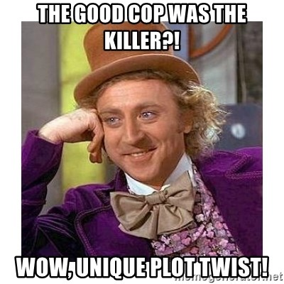 Willy Wanka - the good cop was the killer?! wow, unique plot twist!