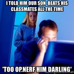 Internet Husband - I told him our son  beats his classmates all the time 'too op.Nerf him darling'