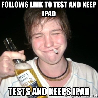 Good luck drunk - Follows link to test and keep iPad Tests and keeps ipad