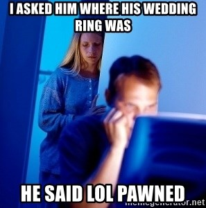 Internet Husband - i asked him where his wedding ring was he said lol pawned