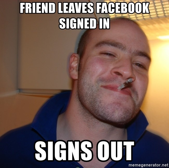 Good Guy Greg - friend leaves facebook signed in signs out