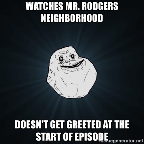Forever Alone - watches mr. rodgers neighborhood doesn't get greeted at the start of episode