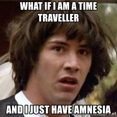 Conspiracy Keanu - What if i am a time traveller and i Just have amnesia
