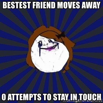 Forever Alone Girl - bestest friend moves away 0 attempts to stay in touch