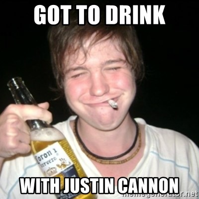 Good luck drunk - got to drink with justin cannon