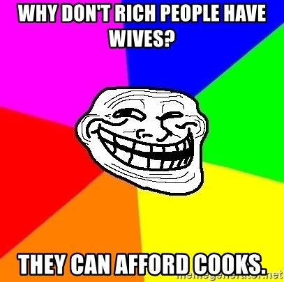 Trollface - why don't rich people have wives?  they can afford cooks.