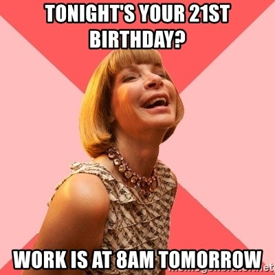 Amused Anna Wintour - Tonight's your 21st birthday? Work is at 8am tomorrow