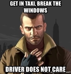 GTA - get in taxi, break the windows driver does not care