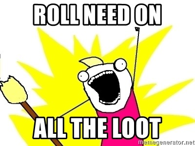 X ALL THE THINGS - Roll need on ALL the loot