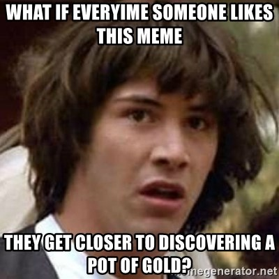 Conspiracy Keanu - what if everyime someone likes this meme they get closer to discovering a pot of gold?