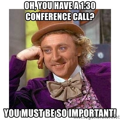 Willy Wanka - Oh, you have a 1:30 conference call? You must be so important!