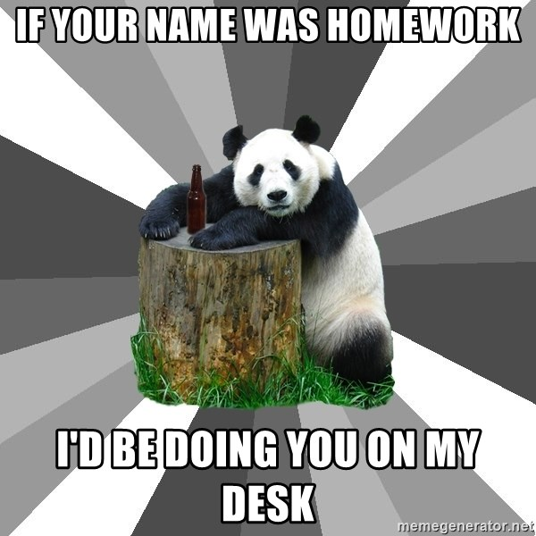 Pickup Line Panda - if your name was homework i'd be doing you on my desk