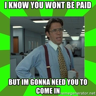 Lumberg - I KNOW YOU WONT BE PAID BUT IM GONNA NEED YOU TO COME IN