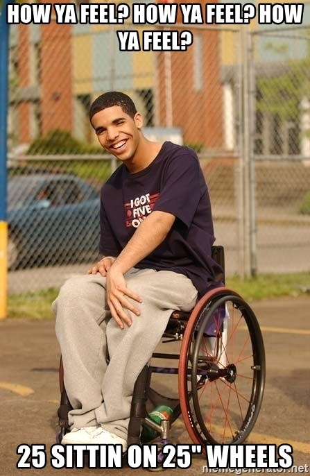 "Drake Wheelchair - HOW YA FEEL? HOW YA FEEL? HOW YA FEEL? 25 SITTIN ON 25"" WHEELS"