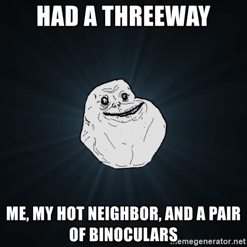 Forever Alone - had a threeway me, my hot neighbor, and a pair of binoculars