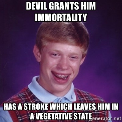 Bad Luck Brian - devil grants him Immortality has a stroke which leaves him in a vegetative state