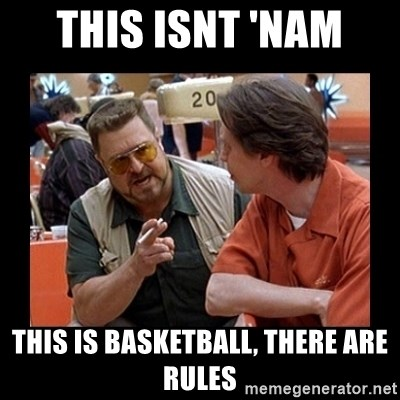 walter sobchak - this isnt 'nam  this is basketball, there are rules