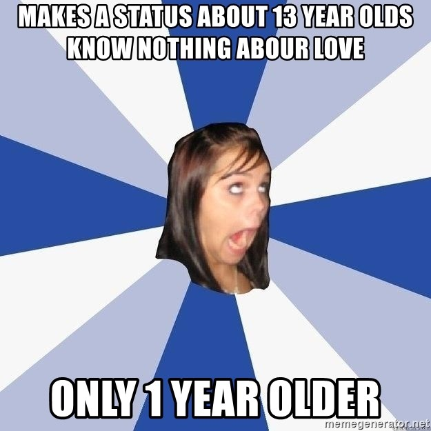 Annoying Facebook Girl - makes a status about 13 year olds know nothing abour love only 1 year older