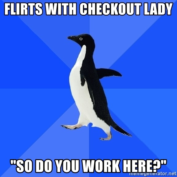 """Socially Awkward Penguin - flirts with checkout lady """"so do you work here?"""""""