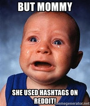 Crying Baby - but mommy she used hashtags on REDDIT!