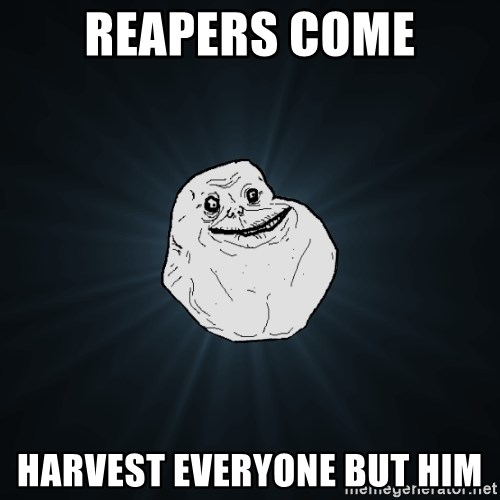 Forever Alone - reapers come harvest everyone but him